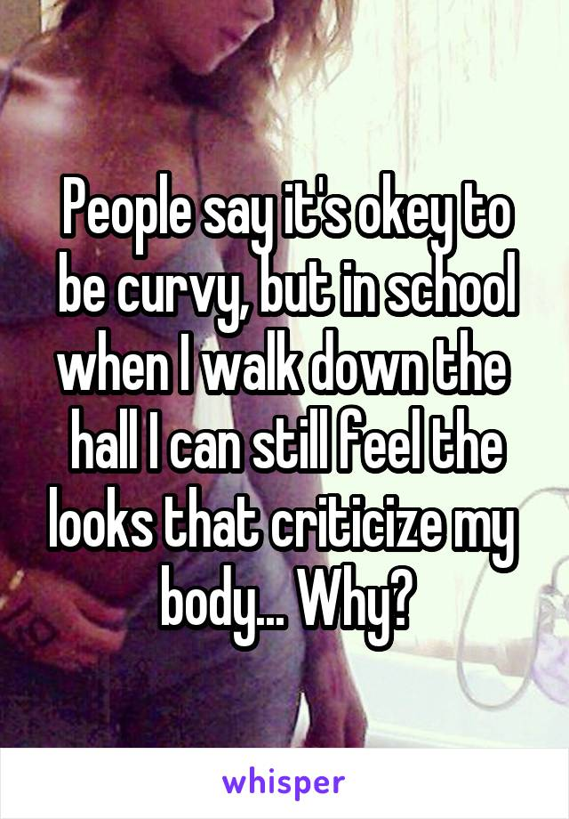 People say it's okey to be curvy, but in school when I walk down the  hall I can still feel the looks that criticize my  body... Why?