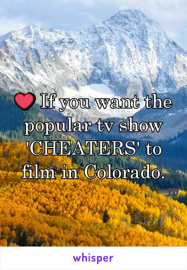 ❤ If you want the popular tv show 'CHEATERS' to film in Colorado.
