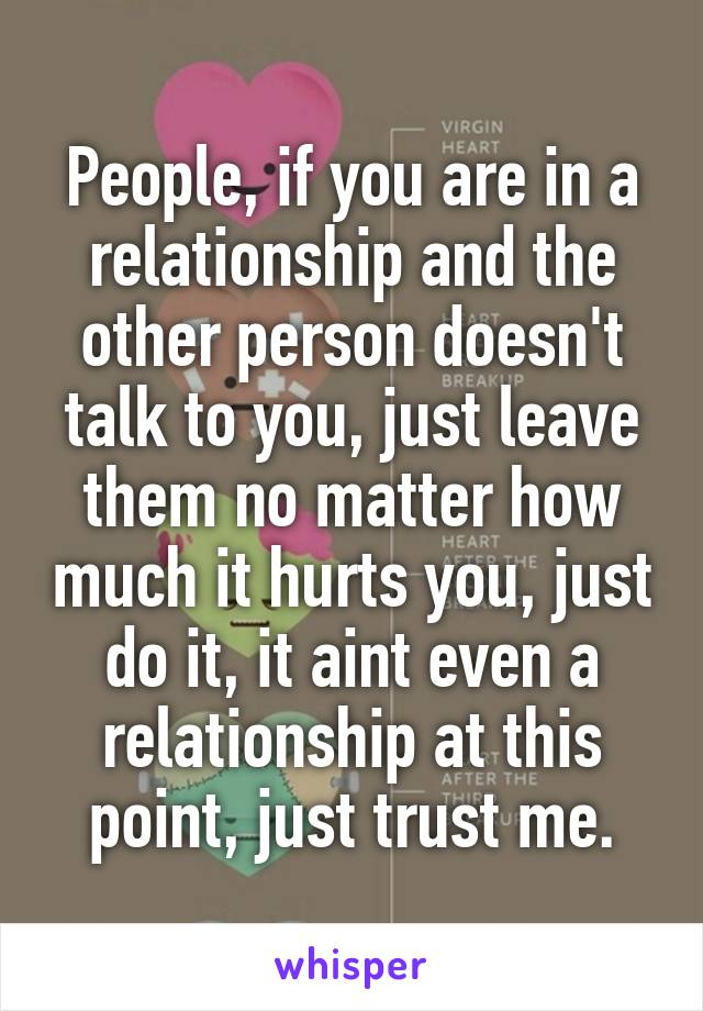 People, if you are in a relationship and the other person doesn't talk to you, just leave them no matter how much it hurts you, just do it, it aint even a relationship at this point, just trust me.