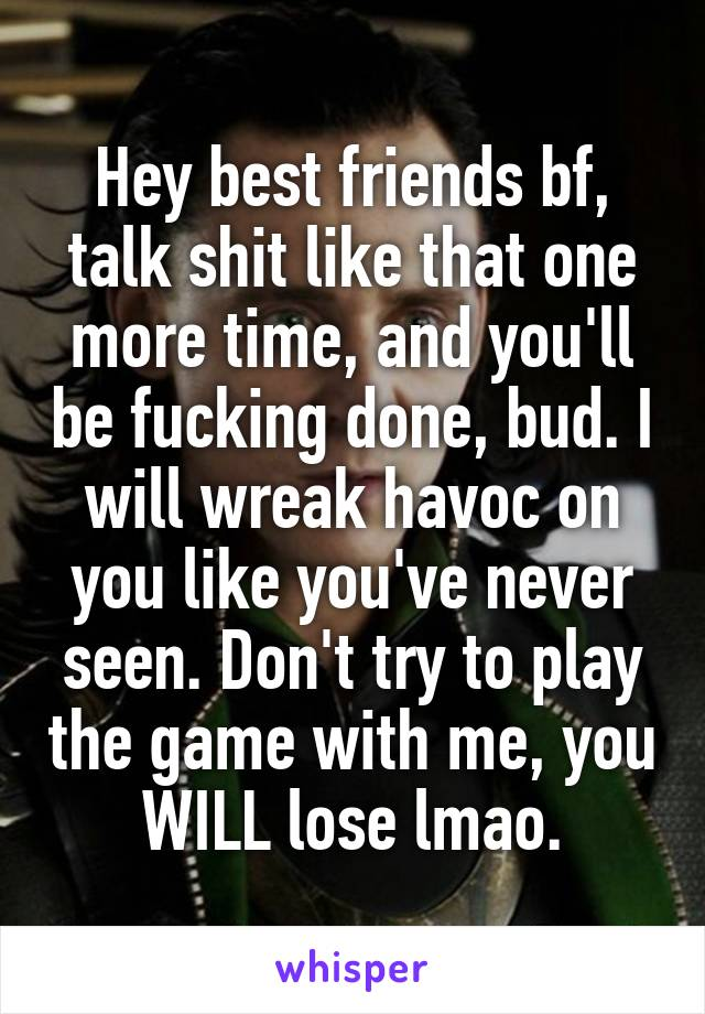 Hey best friends bf, talk shit like that one more time, and you'll be fucking done, bud. I will wreak havoc on you like you've never seen. Don't try to play the game with me, you WILL lose lmao.