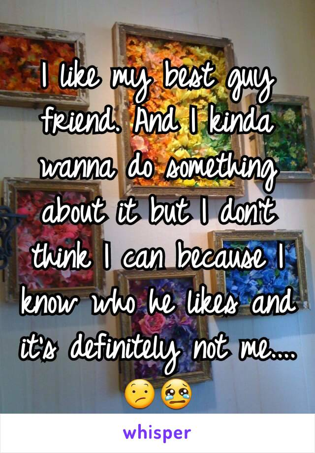 I like my best guy friend. And I kinda wanna do something about it but I don't think I can because I know who he likes and it's definitely not me.... 😕😢
