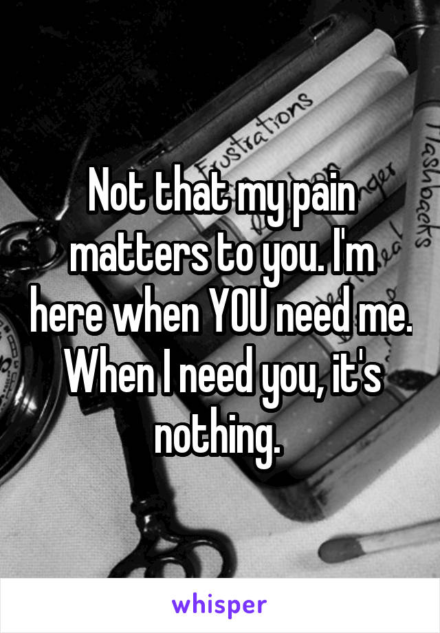 Not that my pain matters to you. I'm here when YOU need me. When I need you, it's nothing.