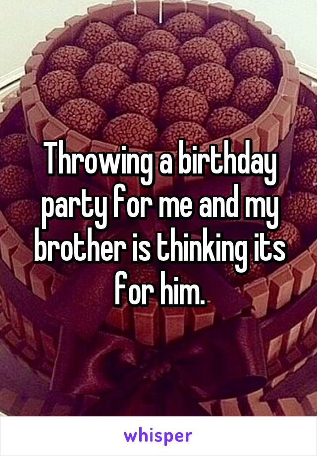 Throwing a birthday party for me and my brother is thinking its for him.