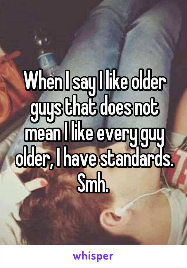 When I say I like older guys that does not mean I like every guy older, I have standards. Smh.
