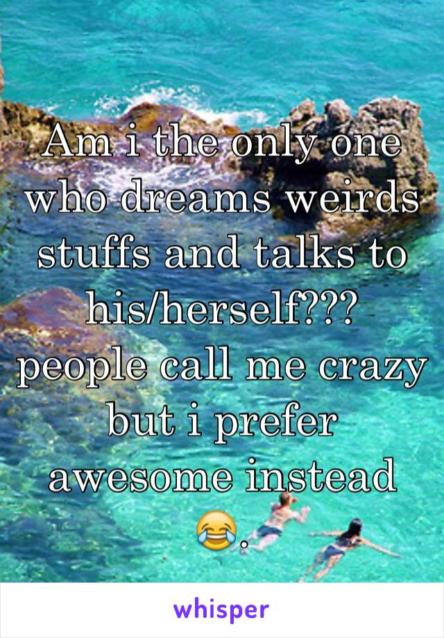 Am i the only one who dreams weirds stuffs and talks to his/herself??? people call me crazy but i prefer awesome instead 😂.