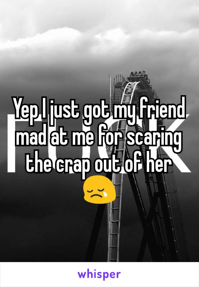 Yep I just got my friend mad at me for scaring the crap out of her 😢