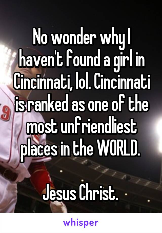 No wonder why I haven't found a girl in Cincinnati, lol. Cincinnati is ranked as one of the most unfriendliest places in the WORLD.   Jesus Christ.