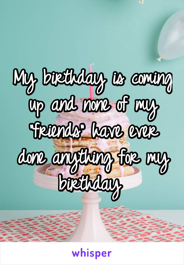 """My birthday is coming up and none of my """"friends"""" have ever done anything for my birthday"""