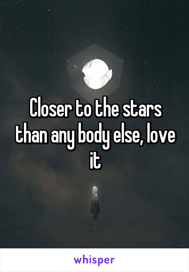 Closer to the stars than any body else, love it