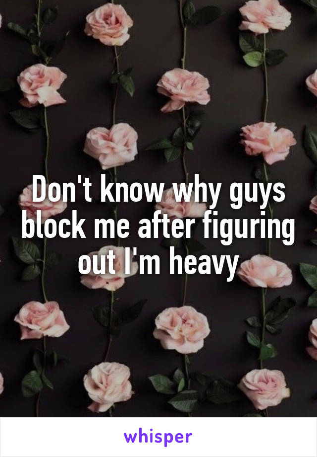 Don't know why guys block me after figuring out I'm heavy