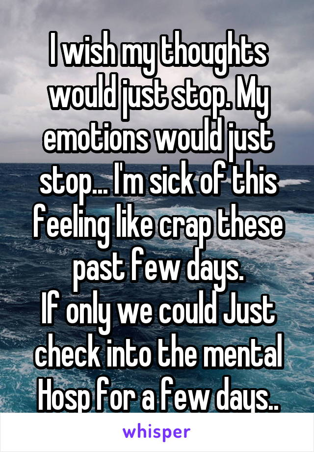 I wish my thoughts would just stop. My emotions would just stop... I'm sick of this feeling like crap these past few days. If only we could Just check into the mental Hosp for a few days..