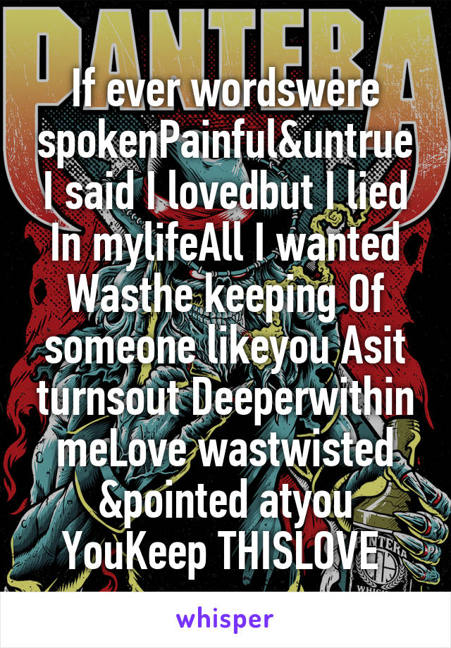 If ever wordswere spokenPainful&untrue I said I lovedbut I lied In mylifeAll I wanted Wasthe keeping Of someone likeyou Asit turnsout Deeperwithin meLove wastwisted &pointed atyou YouKeep THISLOVE