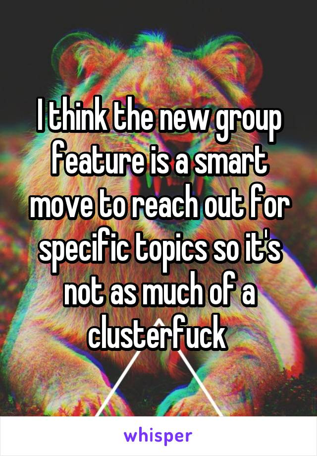 I think the new group feature is a smart move to reach out for specific topics so it's not as much of a clusterfuck