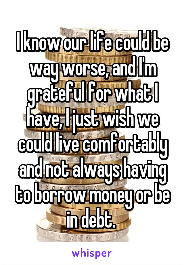 I know our life could be way worse, and I'm grateful for what I have, I just wish we could live comfortably and not always having to borrow money or be in debt.