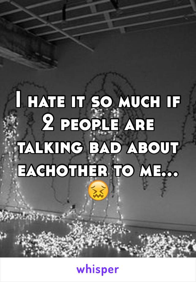 I hate it so much if 2 people are talking bad about eachother to me... 😖