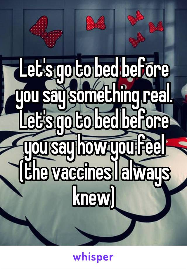 Let's go to bed before you say something real. Let's go to bed before you say how you feel (the vaccines I always knew)