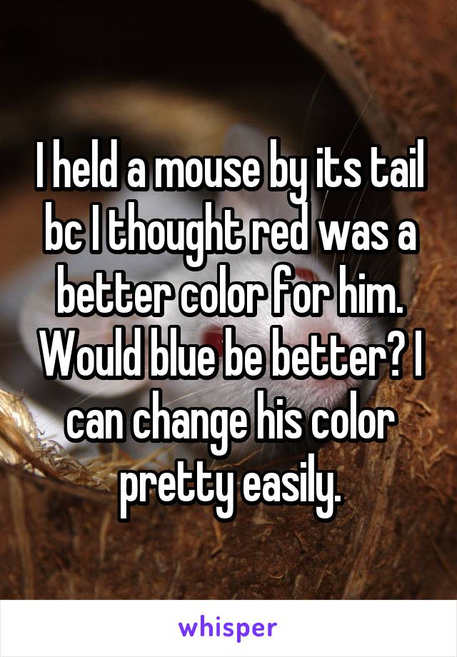 I held a mouse by its tail bc I thought red was a better color for him. Would blue be better? I can change his color pretty easily.