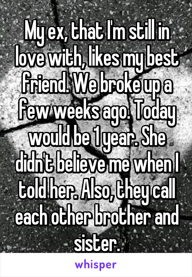 My ex, that I'm still in love with, likes my best friend. We broke up a few weeks ago. Today would be 1 year. She didn't believe me when I told her. Also, they call each other brother and sister.