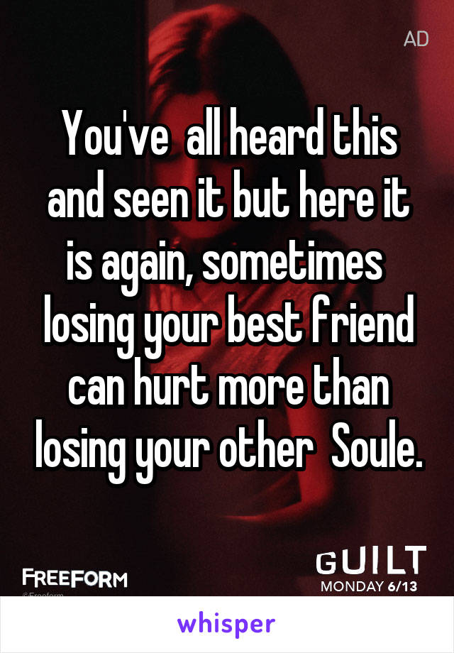 You've  all heard this and seen it but here it is again, sometimes  losing your best friend can hurt more than losing your other  Soule.