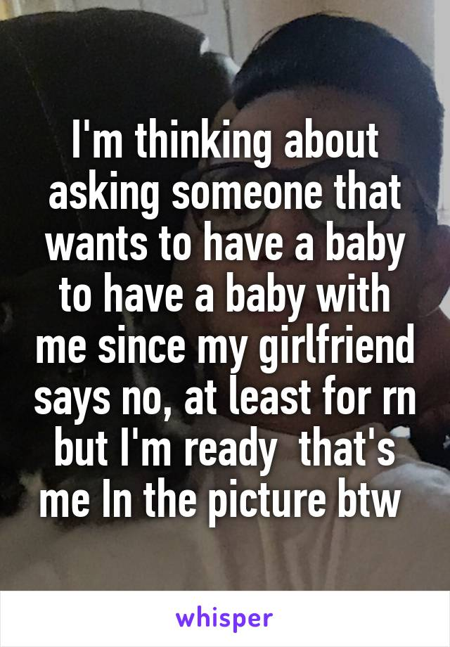 I'm thinking about asking someone that wants to have a baby to have a baby with me since my girlfriend says no, at least for rn but I'm ready  that's me In the picture btw