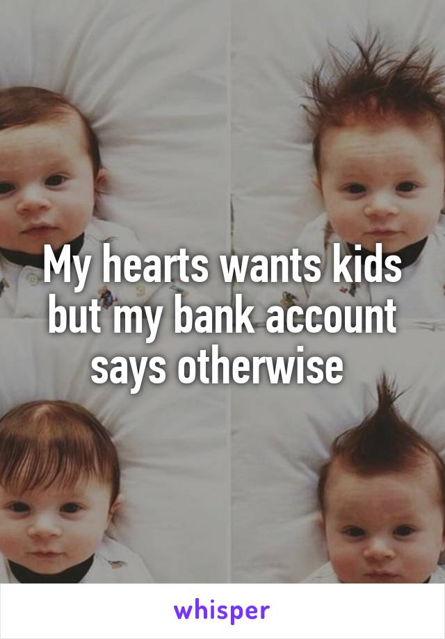 My hearts wants kids but my bank account says otherwise