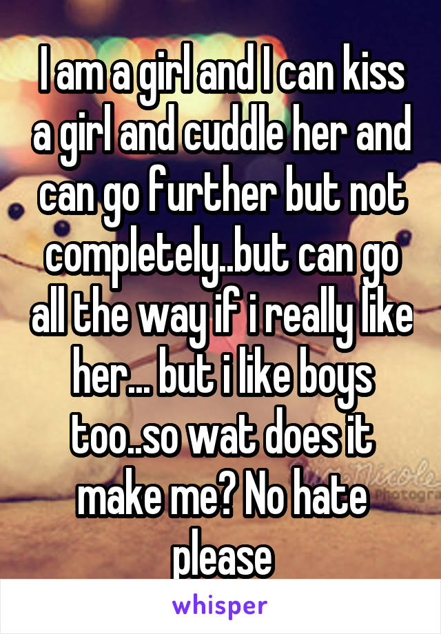 I am a girl and I can kiss a girl and cuddle her and can go further but not completely..but can go all the way if i really like her... but i like boys too..so wat does it make me? No hate please