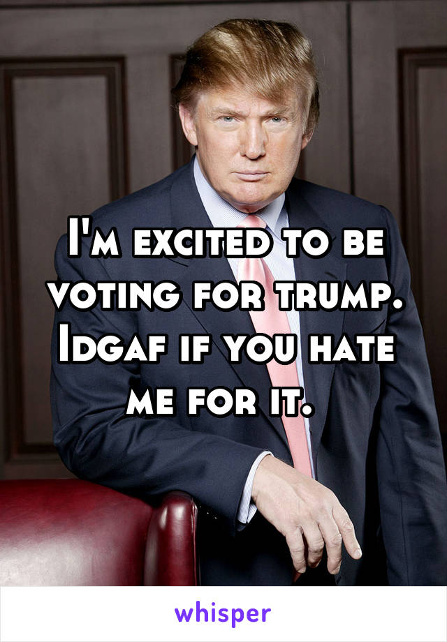 I'm excited to be voting for trump. Idgaf if you hate me for it.