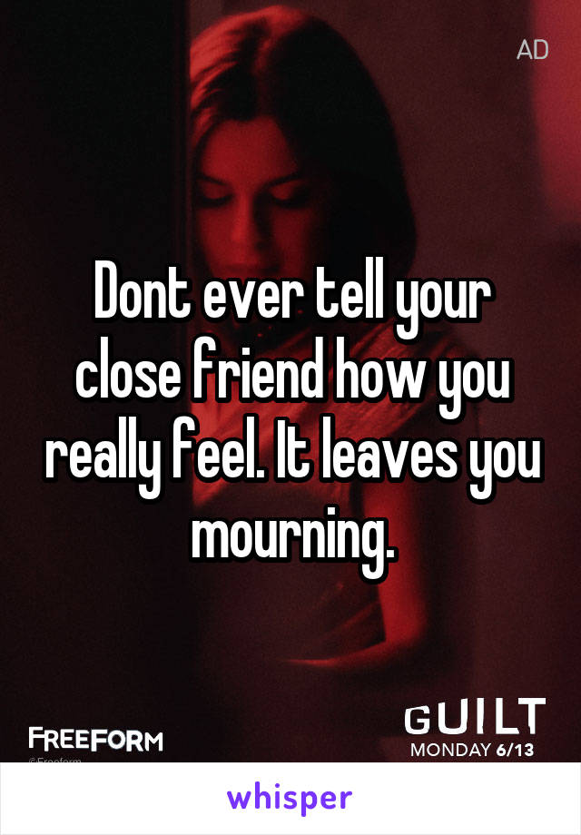 Dont ever tell your close friend how you really feel. It leaves you mourning.