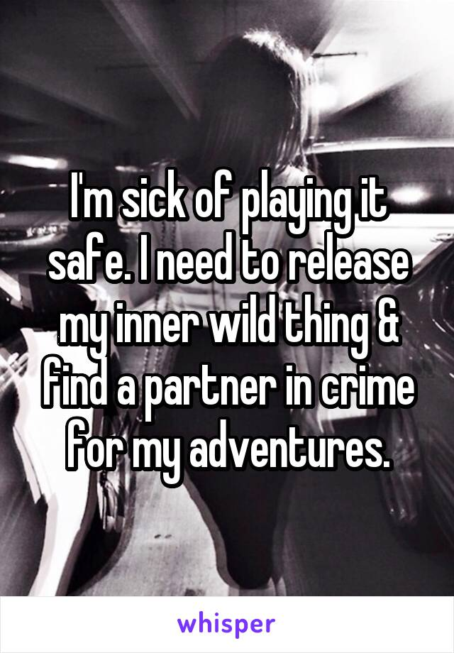 I'm sick of playing it safe. I need to release my inner wild thing & find a partner in crime for my adventures.