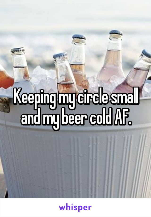Keeping my circle small and my beer cold AF.