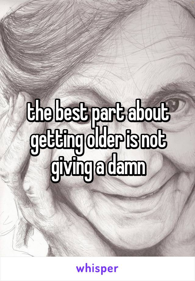 the best part about getting older is not giving a damn
