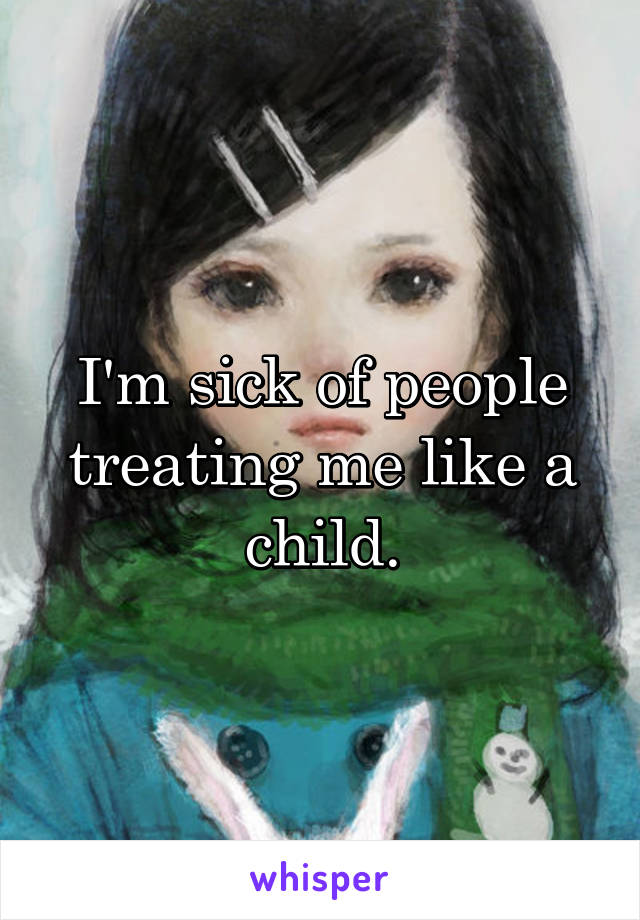 I'm sick of people treating me like a child.