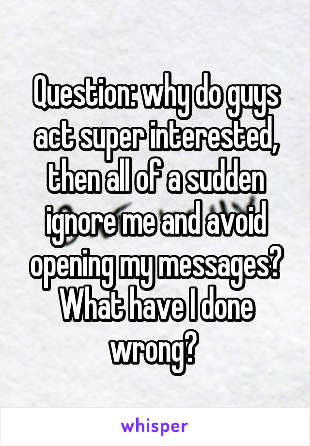 Question: why do guys act super interested, then all of a sudden ignore me and avoid opening my messages? What have I done wrong?