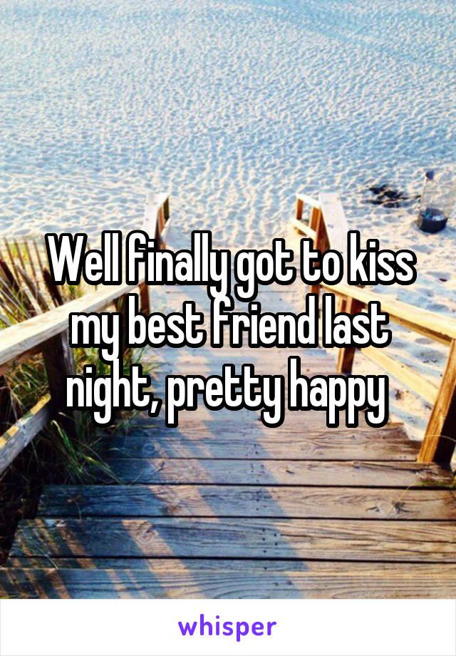 Well finally got to kiss my best friend last night, pretty happy