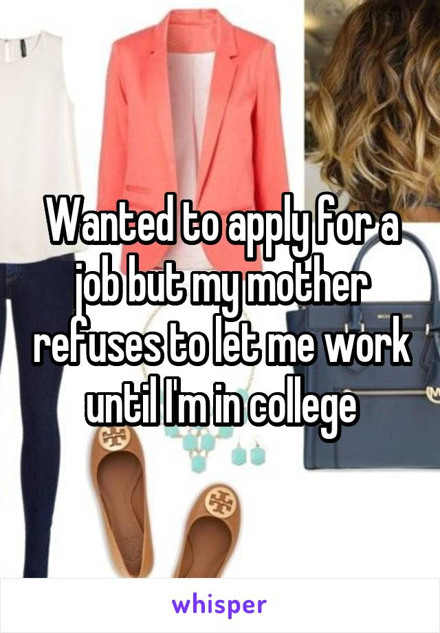 Wanted to apply for a job but my mother refuses to let me work until I'm in college
