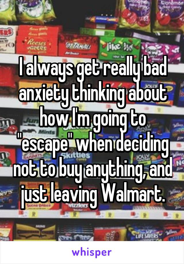 """I always get really bad anxiety thinking about how I'm going to """"escape"""" when deciding not to buy anything, and just leaving Walmart."""
