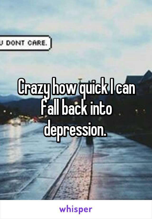 Crazy how quick I can fall back into depression.