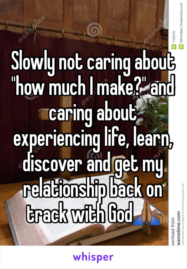 "Slowly not caring about ""how much I make?"" and caring about experiencing life, learn, discover and get my relationship back on track with God🙏🏾"