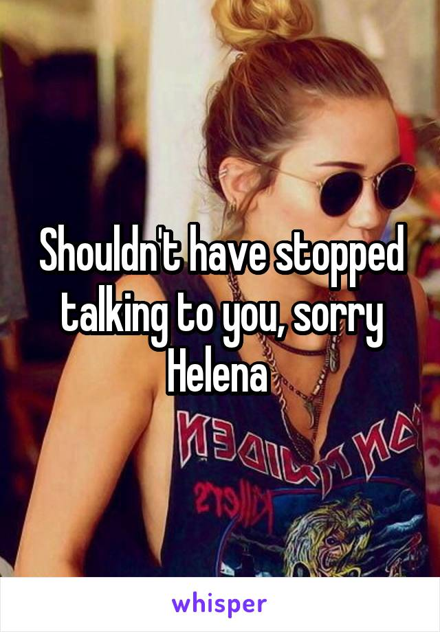 Shouldn't have stopped talking to you, sorry Helena