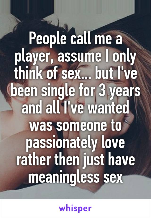 People call me a player, assume I only think of sex... but I've been single for 3 years and all I've wanted was someone to passionately love rather then just have meaningless sex