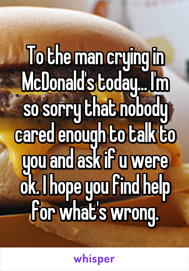 To the man crying in McDonald's today... I'm so sorry that nobody cared enough to talk to you and ask if u were ok. I hope you find help for what's wrong.