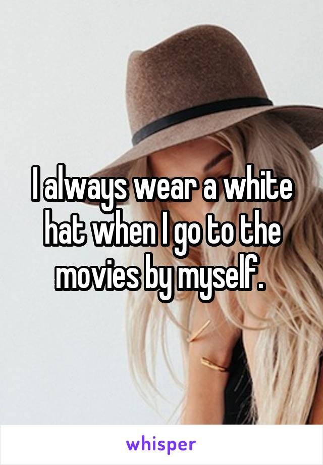 I always wear a white hat when I go to the movies by myself.