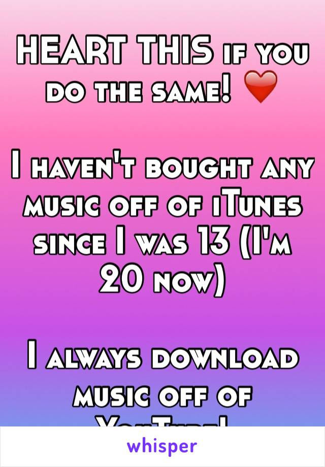 HEART THIS if you do the same! ❤️  I haven't bought any music off of iTunes since I was 13 (I'm 20 now)  I always download music off of YouTube!