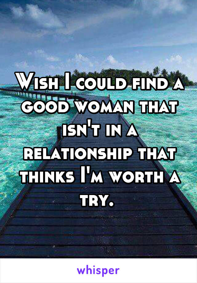 Wish I could find a good woman that isn't in a relationship that thinks I'm worth a try.