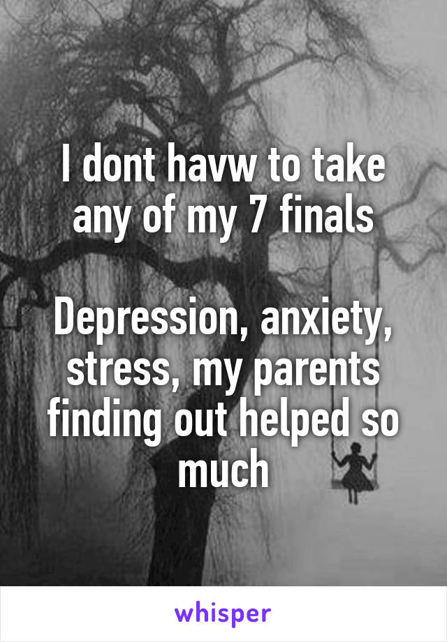 I dont havw to take any of my 7 finals  Depression, anxiety, stress, my parents finding out helped so much