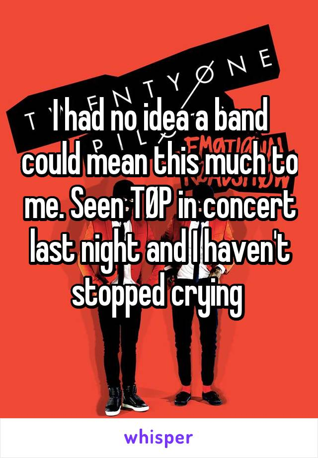I had no idea a band could mean this much to me. Seen TØP in concert last night and I haven't stopped crying