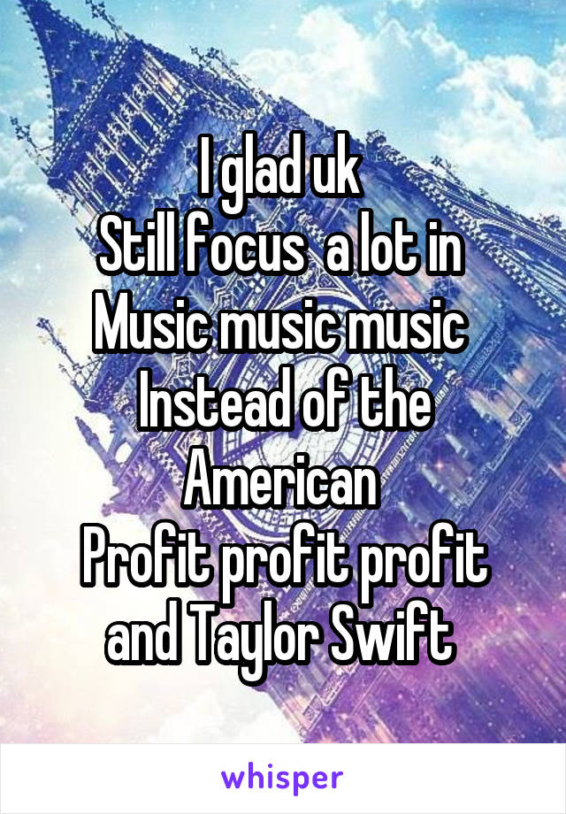 I glad uk  Still focus  a lot in  Music music music  Instead of the American  Profit profit profit and Taylor Swift