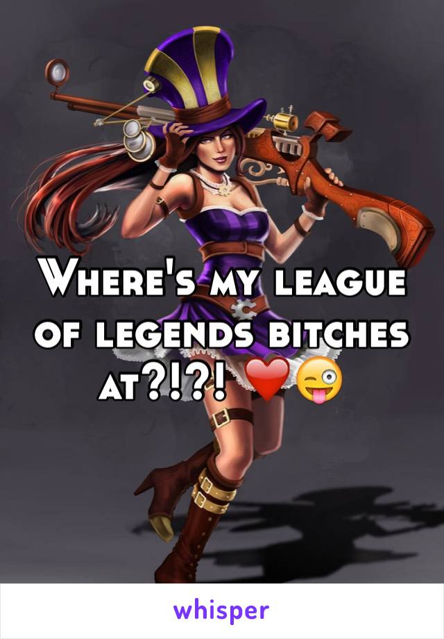 Where's my league of legends bitches at?!?! ❤️😜