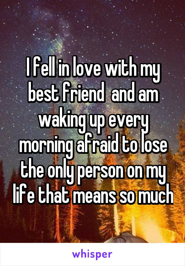 I fell in love with my best friend  and am waking up every morning afraid to lose the only person on my life that means so much