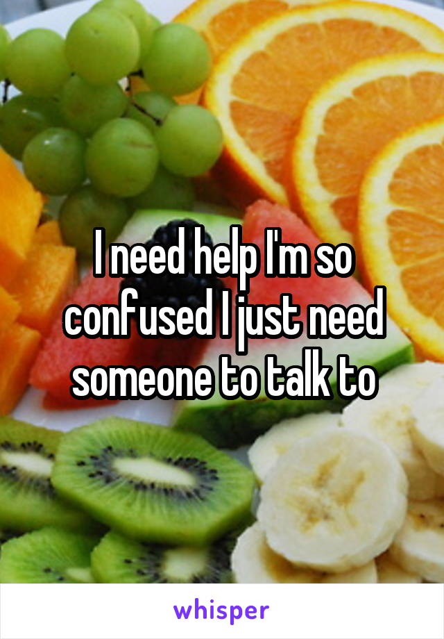 I need help I'm so confused I just need someone to talk to